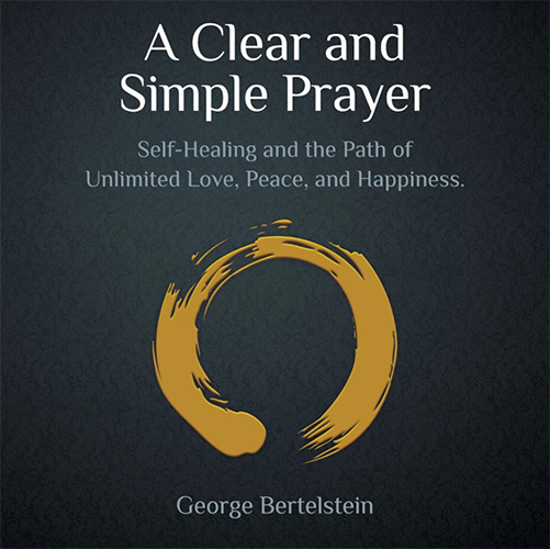 A Clear And Simple Prayer: Self-Healing and the Path of Unlimited Love, Peace, and Happiness book by George Bertelstein