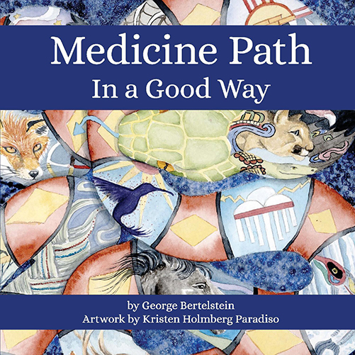 Medicine Path: In A Good Way book written by George Bertelstein with Artwork by Kristen Holmberg